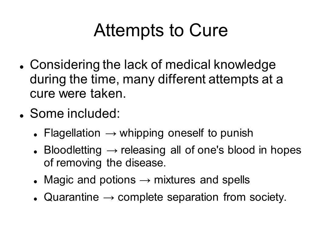 Attempts to Cure Considering the lack of medical knowledge during the time, many different attempts at a cure were taken.
