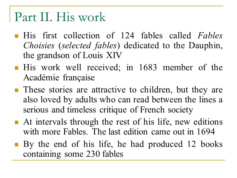 Part II. His work His first collection of 124 fables called Fables Choisies (selected fables) dedicated to the Dauphin, the grandson of Louis XIV.