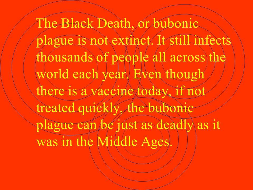 The Black Death, or bubonic plague is not extinct