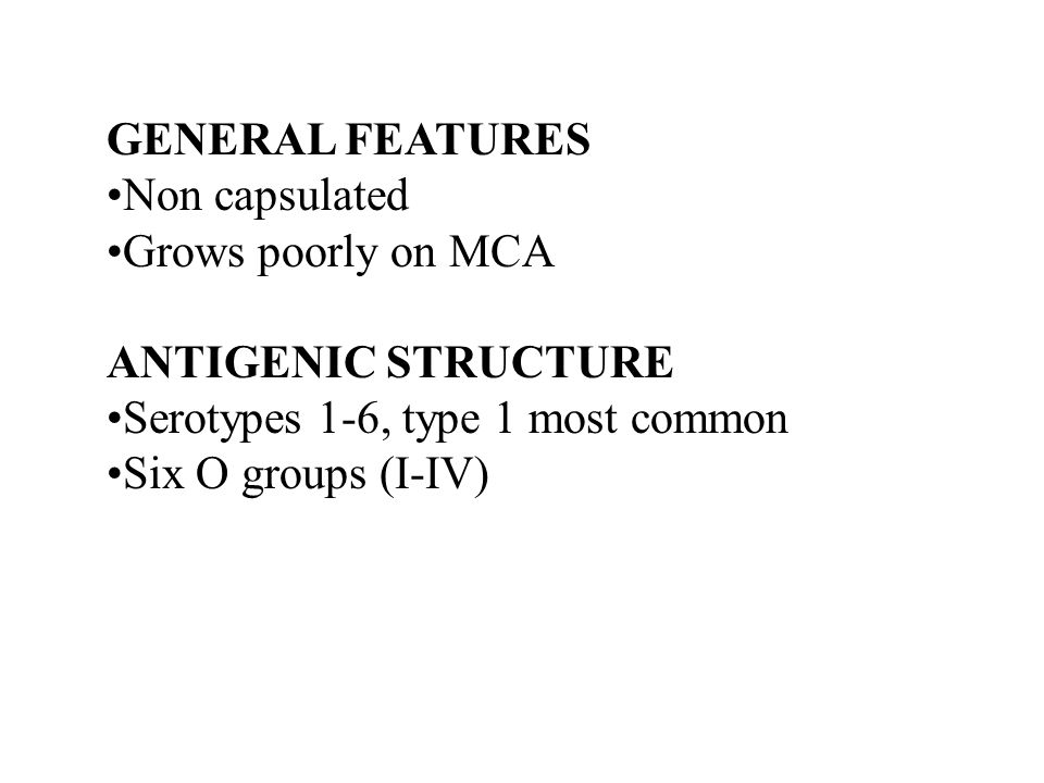 GENERAL FEATURES Non capsulated. Grows poorly on MCA. ANTIGENIC STRUCTURE. Serotypes 1-6, type 1 most common.