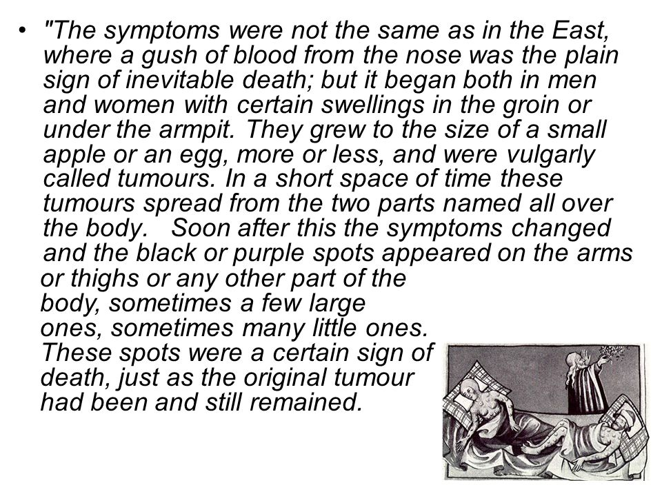 The symptoms were not the same as in the East, where a gush of blood from the nose was the plain sign of inevitable death; but it began both in men and women with certain swellings in the groin or under the armpit. They grew to the size of a small apple or an egg, more or less, and were vulgarly called tumours. In a short space of time these tumours spread from the two parts named all over the body. Soon after this the symptoms changed and the black or purple spots appeared on the arms
