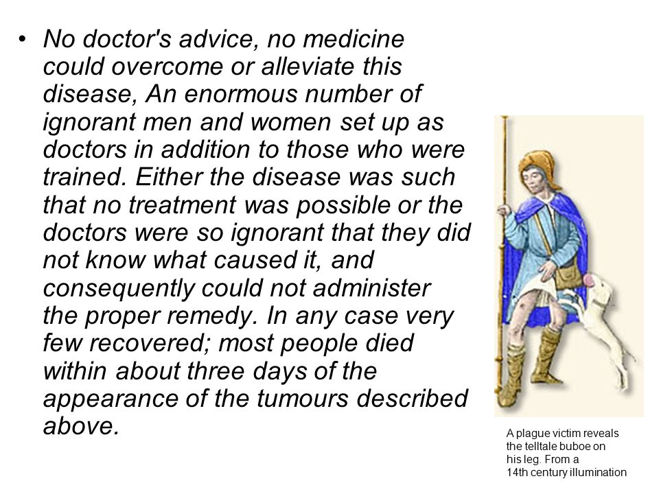 No doctor s advice, no medicine could overcome or alleviate this disease, An enormous number of ignorant men and women set up as doctors in addition to those who were trained. Either the disease was such that no treatment was possible or the doctors were so ignorant that they did not know what caused it, and consequently could not administer the proper remedy. In any case very few recovered; most people died within about three days of the appearance of the tumours described above.