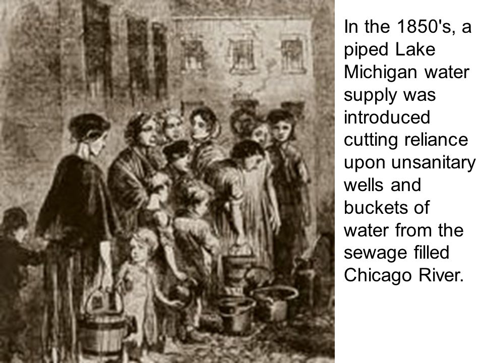 In the 1850 s, a piped Lake Michigan water supply was introduced cutting reliance upon unsanitary wells and buckets of water from the sewage filled Chicago River.