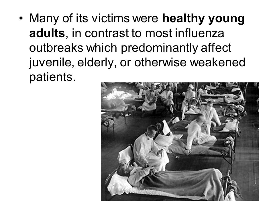 Many of its victims were healthy young adults, in contrast to most influenza outbreaks which predominantly affect juvenile, elderly, or otherwise weakened patients.