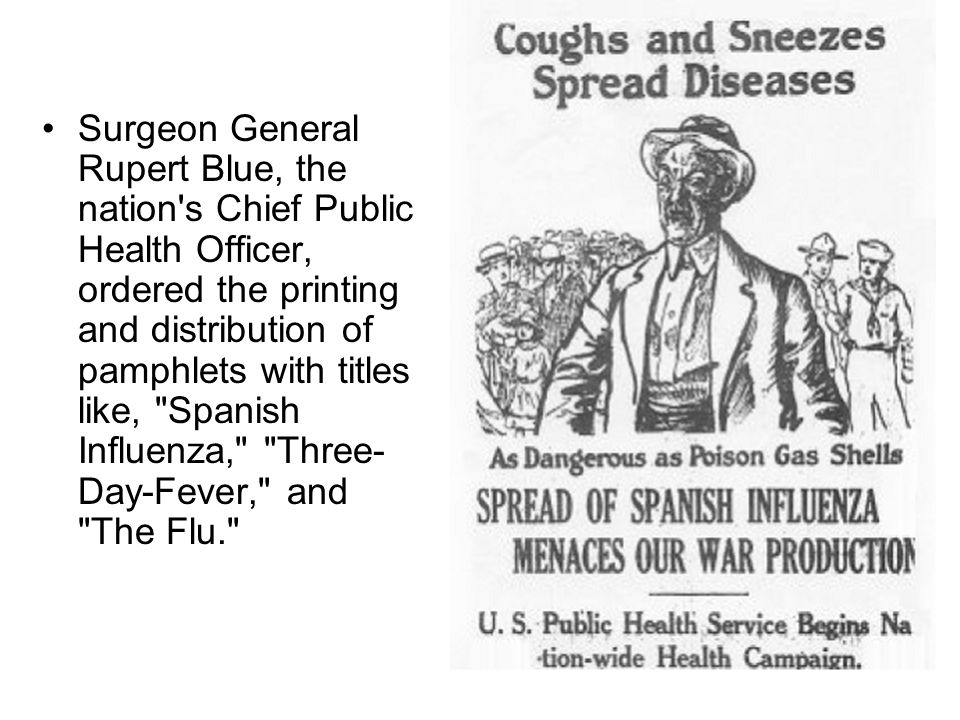 Surgeon General Rupert Blue, the nation s Chief Public Health Officer, ordered the printing and distribution of pamphlets with titles like, Spanish Influenza, Three-Day-Fever, and The Flu.