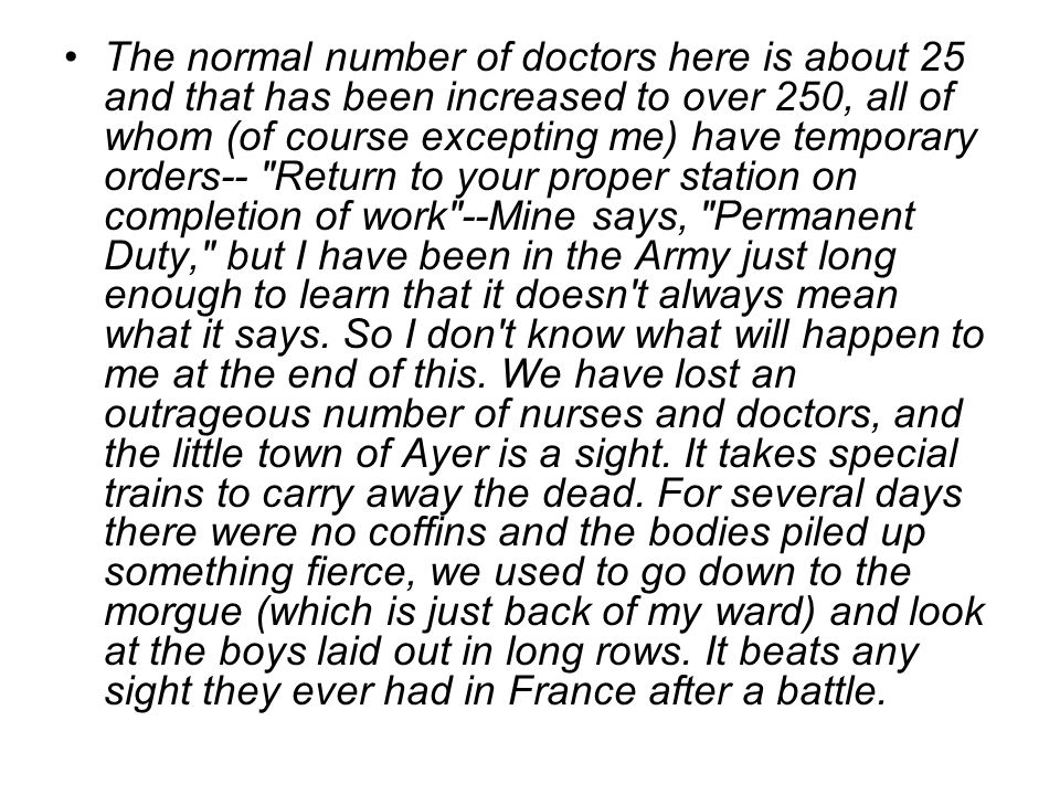 The normal number of doctors here is about 25 and that has been increased to over 250, all of whom (of course excepting me) have temporary orders-- Return to your proper station on completion of work --Mine says, Permanent Duty, but I have been in the Army just long enough to learn that it doesn t always mean what it says.