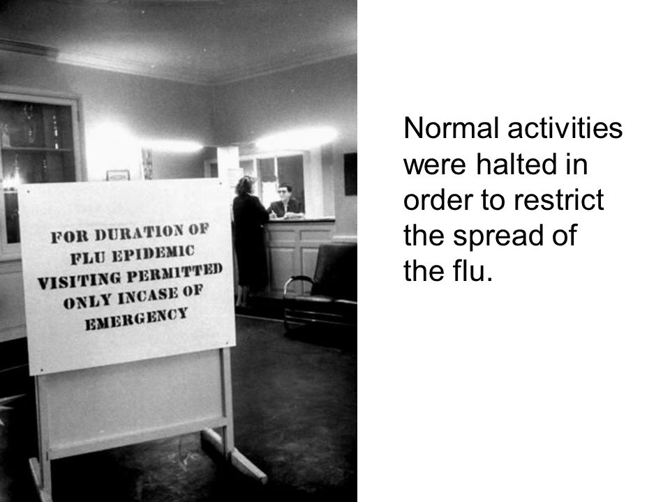 Normal activities were halted in order to restrict the spread of the flu.