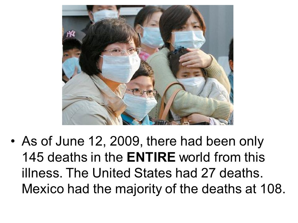 As of June 12, 2009, there had been only 145 deaths in the ENTIRE world from this illness.