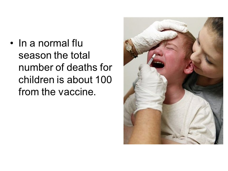 In a normal flu season the total number of deaths for children is about 100 from the vaccine.