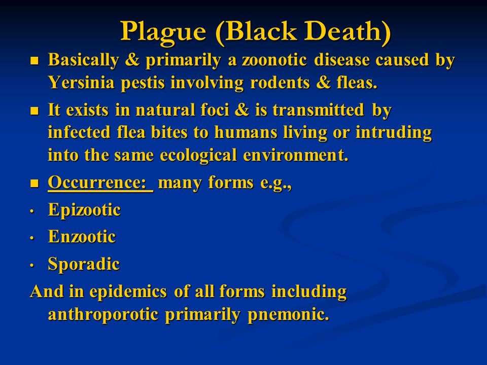 Plague (Black Death) Basically & primarily a zoonotic disease caused by Yersinia pestis involving rodents & fleas.
