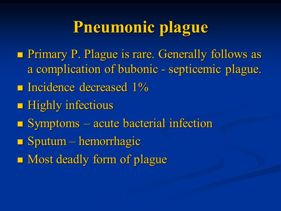 Pneumonic plague Primary P. Plague is rare. Generally follows as a complication of bubonic - septicemic plague.