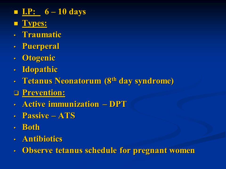 I.P: 6 – 10 days Types: Traumatic. Puerperal. Otogenic. Idopathic. Tetanus Neonatorum (8th day syndrome)
