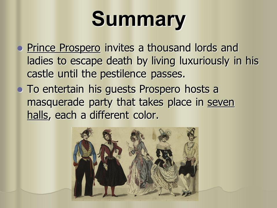 Summary Prince Prospero invites a thousand lords and ladies to escape death by living luxuriously in his castle until the pestilence passes.