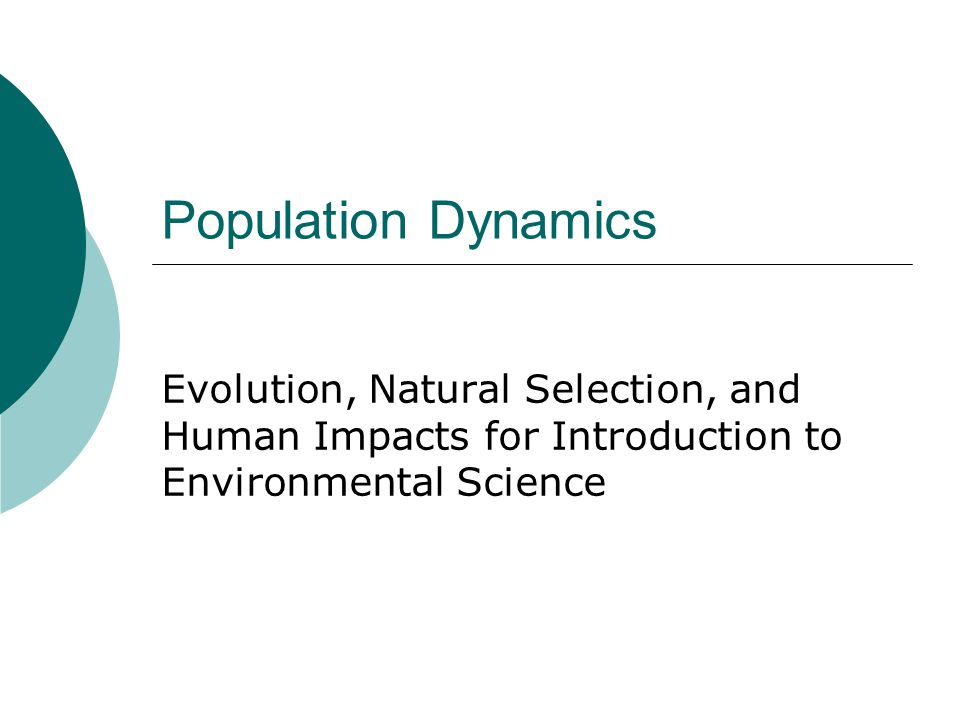Population Dynamics Evolution, Natural Selection, and Human Impacts for Introduction to Environmental Science.