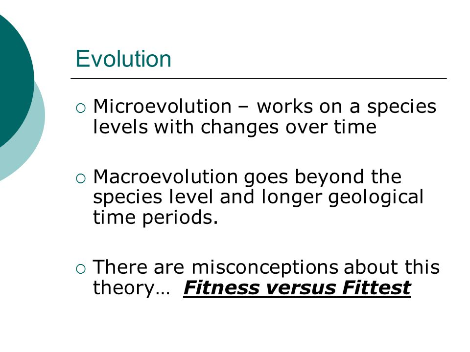 Evolution Microevolution – works on a species levels with changes over time.
