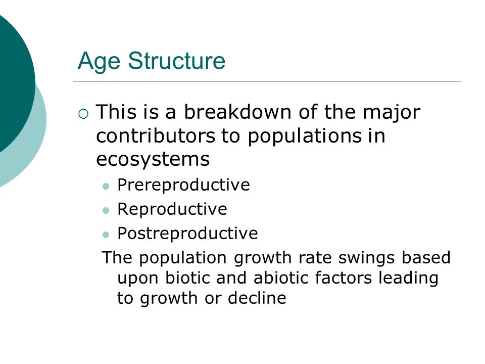 Age Structure This is a breakdown of the major contributors to populations in ecosystems. Prereproductive.