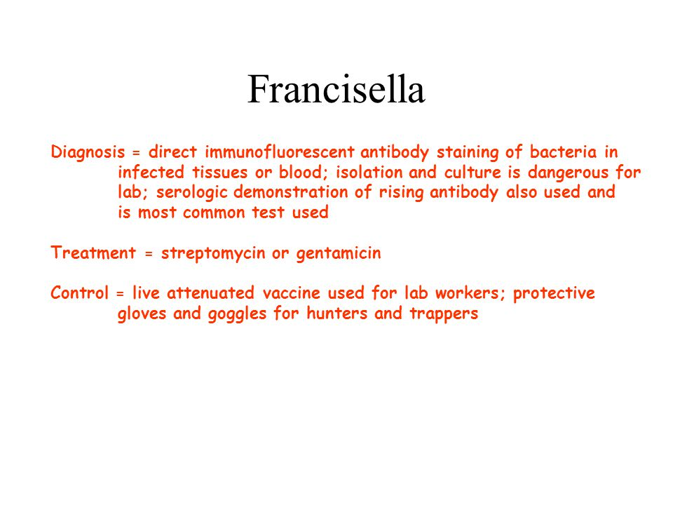 Francisella Diagnosis = direct immunofluorescent antibody staining of bacteria in. infected tissues or blood; isolation and culture is dangerous for.