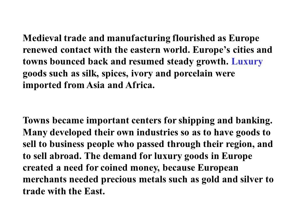 Medieval trade and manufacturing flourished as Europe renewed contact with the eastern world. Europe's cities and towns bounced back and resumed steady growth. Luxury goods such as silk, spices, ivory and porcelain were imported from Asia and Africa.