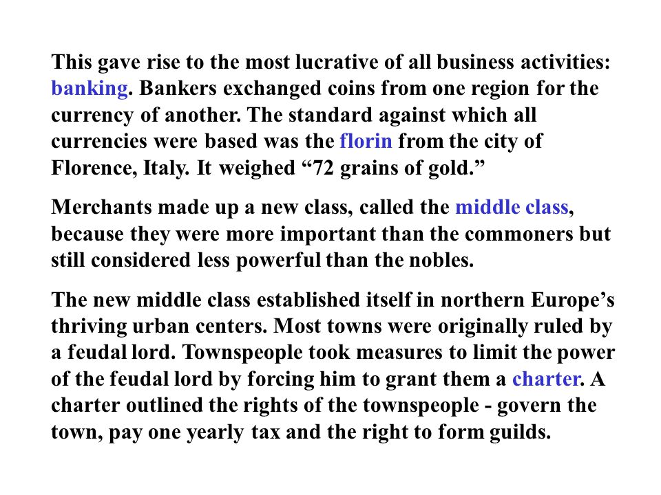 This gave rise to the most lucrative of all business activities: banking. Bankers exchanged coins from one region for the currency of another. The standard against which all currencies were based was the florin from the city of Florence, Italy. It weighed 72 grains of gold.
