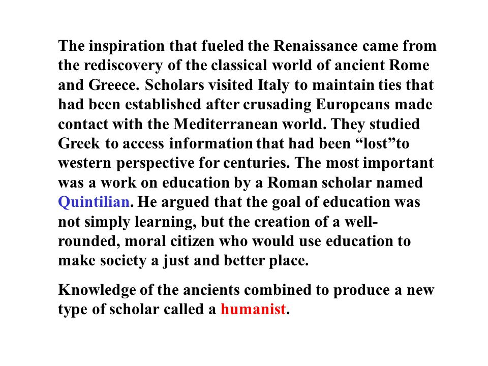 The inspiration that fueled the Renaissance came from the rediscovery of the classical world of ancient Rome and Greece. Scholars visited Italy to maintain ties that had been established after crusading Europeans made contact with the Mediterranean world. They studied Greek to access information that had been lost to western perspective for centuries. The most important was a work on education by a Roman scholar named Quintilian. He argued that the goal of education was not simply learning, but the creation of a well-rounded, moral citizen who would use education to make society a just and better place.