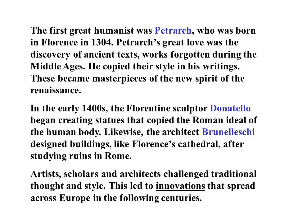 The first great humanist was Petrarch, who was born in Florence in 1304. Petrarch's great love was the discovery of ancient texts, works forgotten during the Middle Ages. He copied their style in his writings. These became masterpieces of the new spirit of the renaissance.