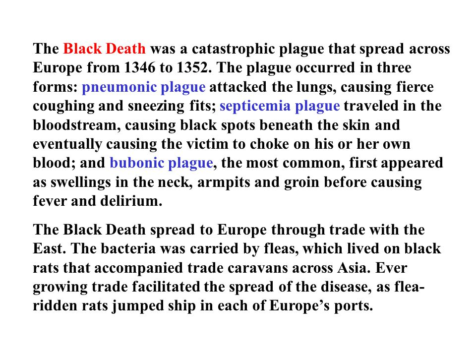 The Black Death was a catastrophic plague that spread across Europe from 1346 to 1352. The plague occurred in three forms: pneumonic plague attacked the lungs, causing fierce coughing and sneezing fits; septicemia plague traveled in the bloodstream, causing black spots beneath the skin and eventually causing the victim to choke on his or her own blood; and bubonic plague, the most common, first appeared as swellings in the neck, armpits and groin before causing fever and delirium.