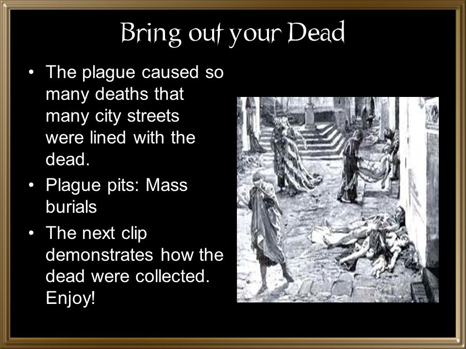 Bring out your Dead The plague caused so many deaths that many city streets were lined with the dead.