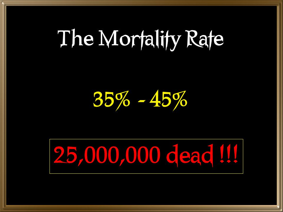 The Mortality Rate 35% - 45% 25,000,000 dead !!!