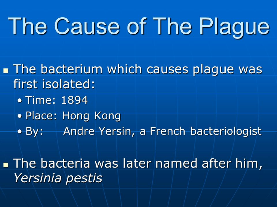 The Cause of The Plague The bacterium which causes plague was first isolated: Time: 1894. Place: Hong Kong.