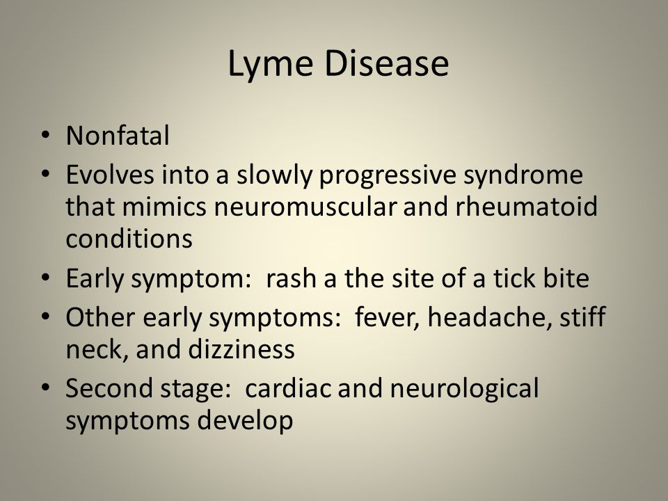 Lyme Disease Nonfatal. Evolves into a slowly progressive syndrome that mimics neuromuscular and rheumatoid conditions.