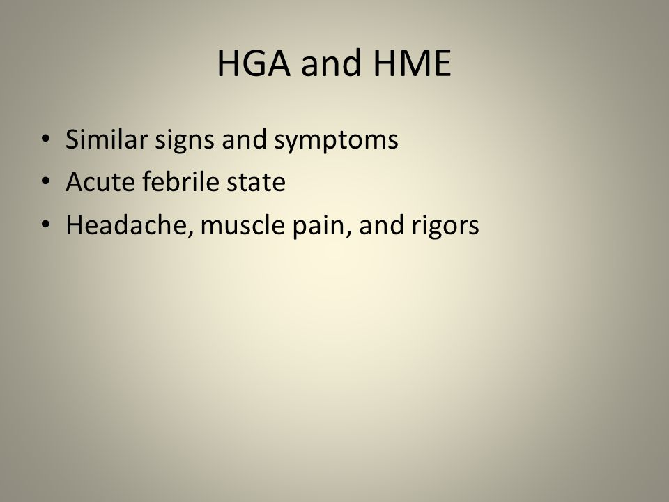 HGA and HME Similar signs and symptoms Acute febrile state
