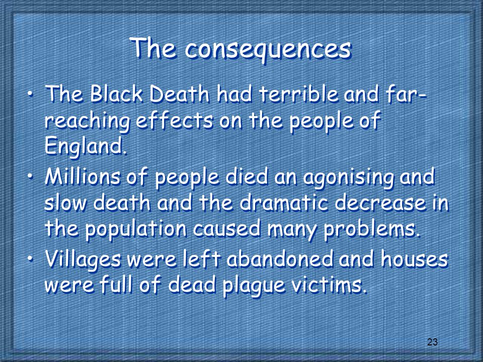 The consequences The Black Death had terrible and far-reaching effects on the people of England.
