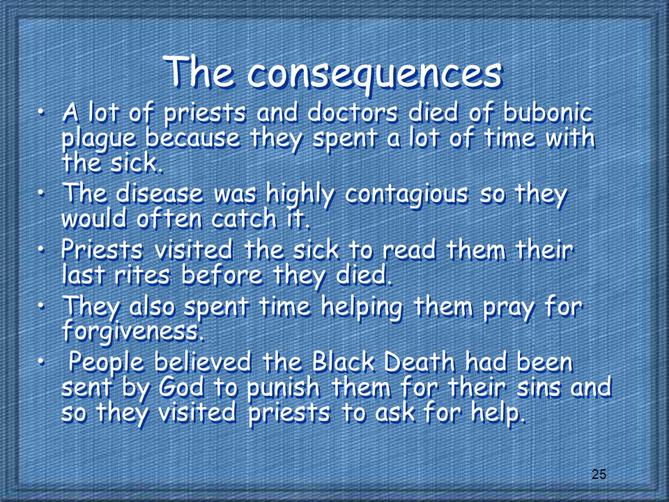 The consequences A lot of priests and doctors died of bubonic plague because they spent a lot of time with the sick.