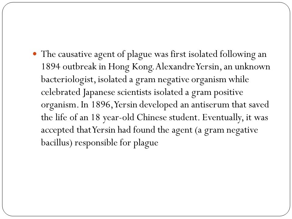 The causative agent of plague was first isolated following an 1894 outbreak in Hong Kong. Alexandre Yersin, an unknown bacteriologist, isolated a gram negative organism while celebrated Japanese scientists isolated a gram positive organism. In 1896, Yersin developed an antiserum that saved the life of an 18 year-old Chinese student. Eventually, it was accepted that Yersin had found the agent (a gram negative bacillus) responsible for plague