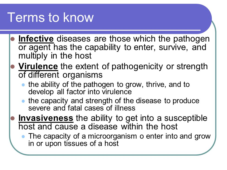 Terms to know Infective diseases are those which the pathogen or agent has the capability to enter, survive, and multiply in the host.