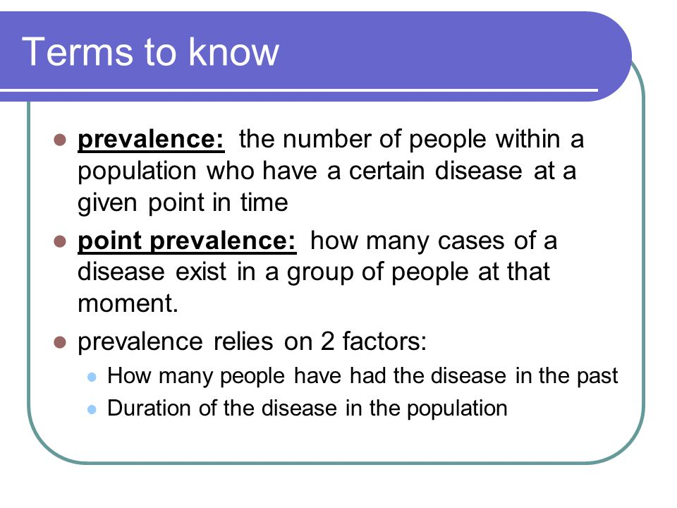 Terms to know prevalence: the number of people within a population who have a certain disease at a given point in time.
