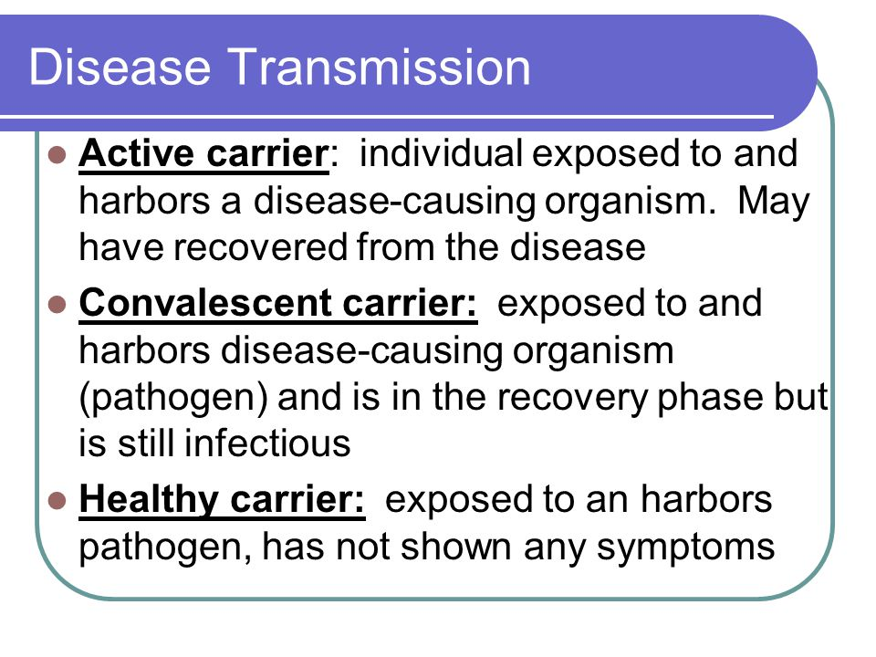 Disease Transmission Active carrier: individual exposed to and harbors a disease-causing organism. May have recovered from the disease.