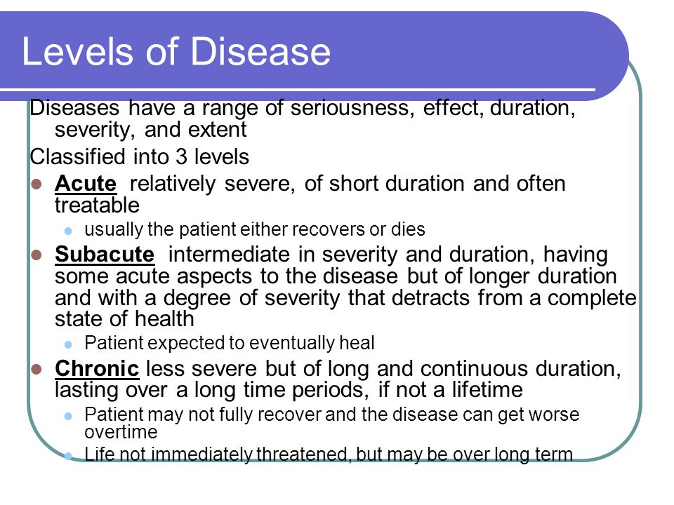 Levels of Disease Diseases have a range of seriousness, effect, duration, severity, and extent. Classified into 3 levels.