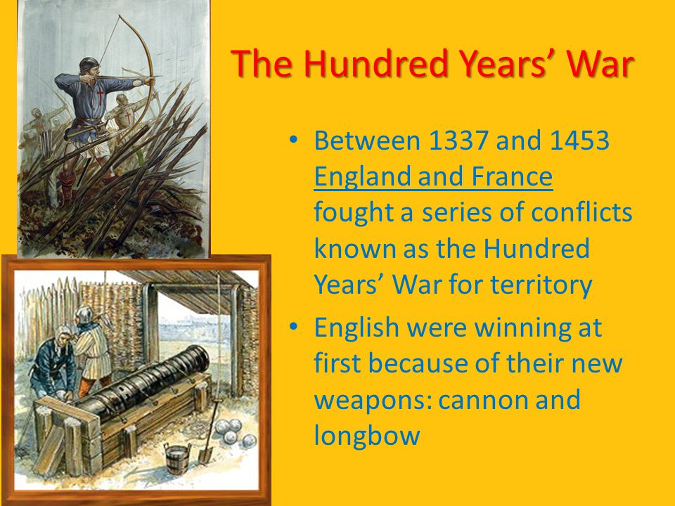 The Hundred Years' War Between 1337 and 1453 England and France fought a series of conflicts known as the Hundred Years' War for territory.