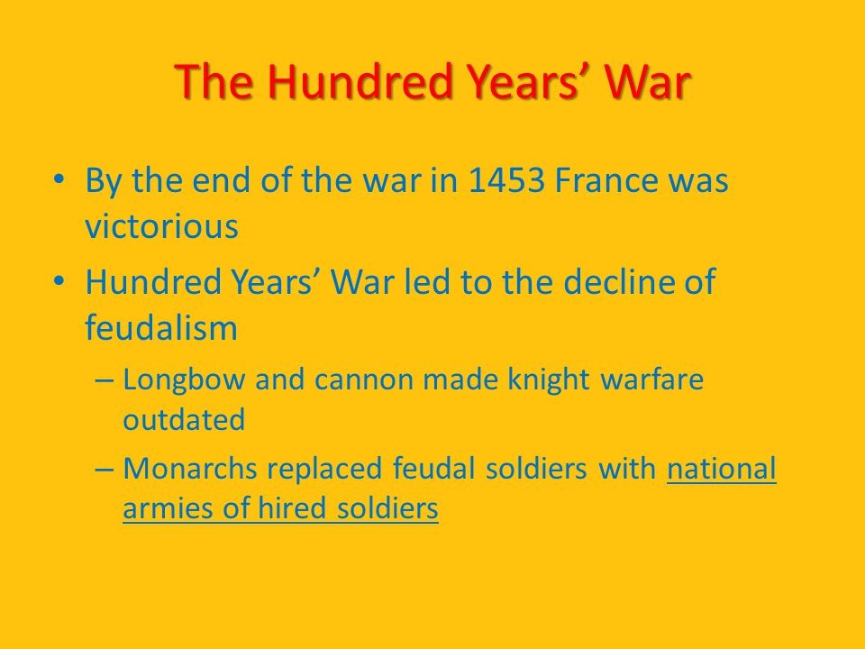 The Hundred Years' War By the end of the war in 1453 France was victorious. Hundred Years' War led to the decline of feudalism.