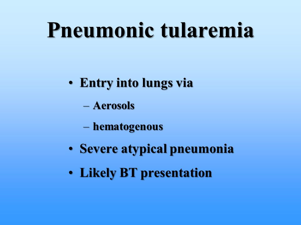 Pneumonic tularemia Entry into lungs via Severe atypical pneumonia