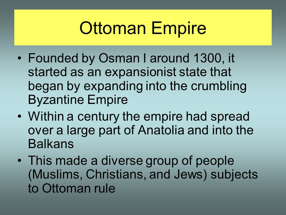 Ottoman Empire Founded by Osman I around 1300, it started as an expansionist state that began by expanding into the crumbling Byzantine Empire.