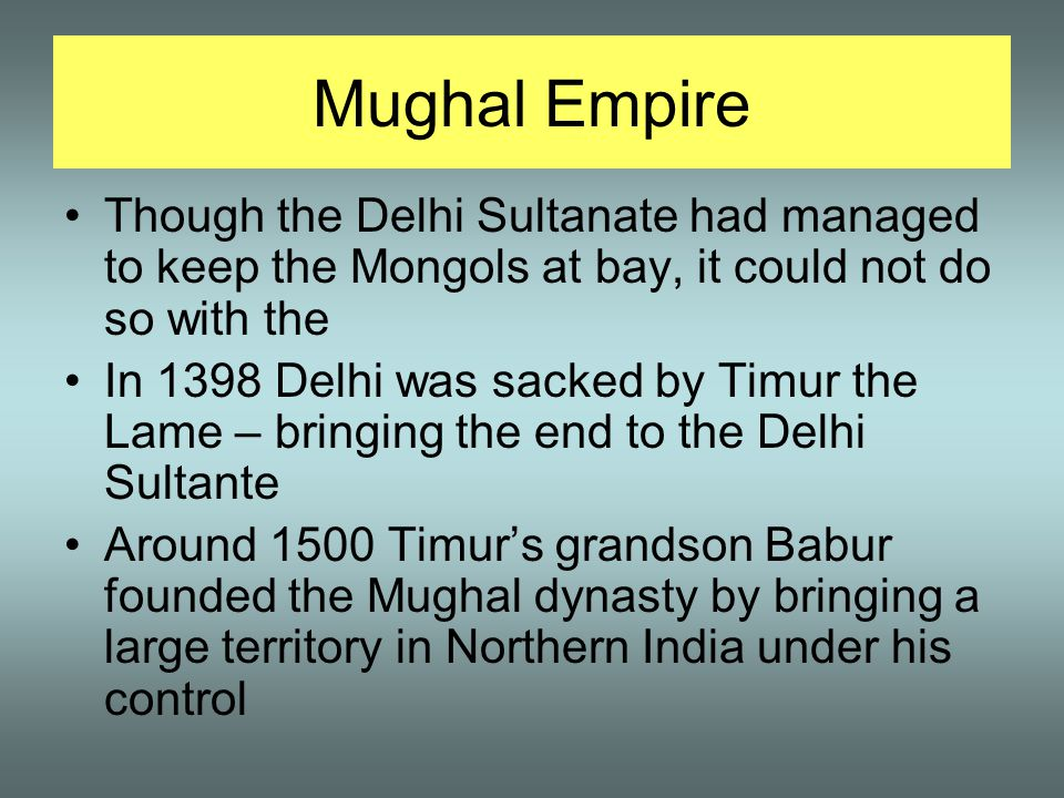 Mughal Empire Though the Delhi Sultanate had managed to keep the Mongols at bay, it could not do so with the.
