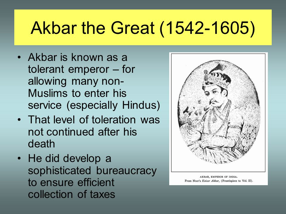 Akbar the Great (1542-1605) Akbar is known as a tolerant emperor – for allowing many non-Muslims to enter his service (especially Hindus)