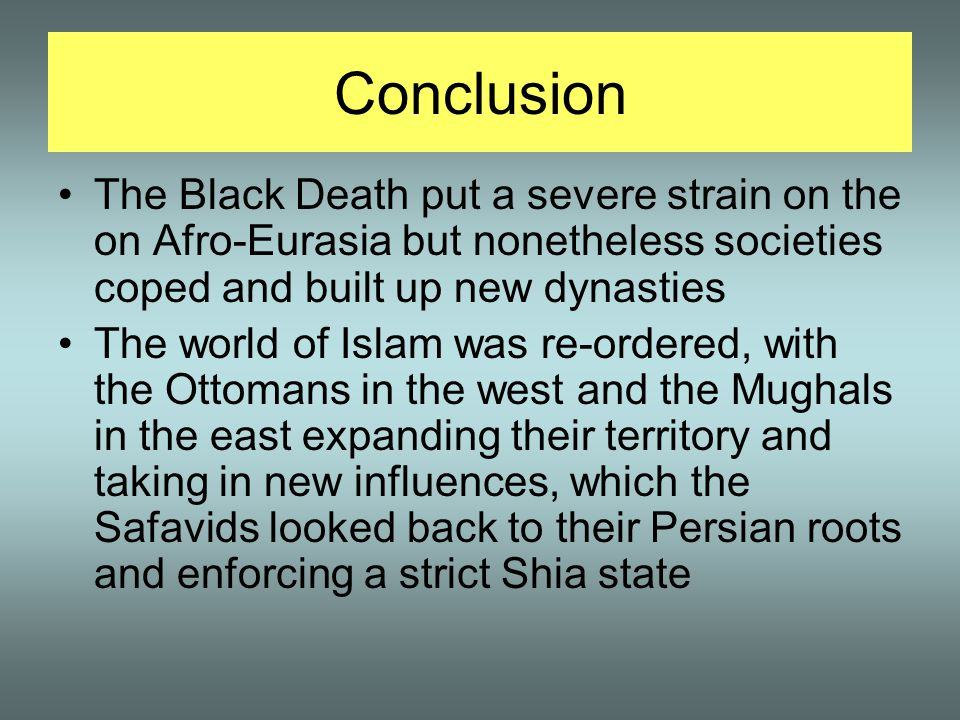 Conclusion The Black Death put a severe strain on the on Afro-Eurasia but nonetheless societies coped and built up new dynasties.