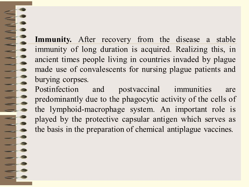 Immunity. After recovery from the disease a stable immunity of long duration is acquired. Realizing this, in ancient times people living in countries invaded by plague made use of convalescents for nursing plague patients and burying corpses.
