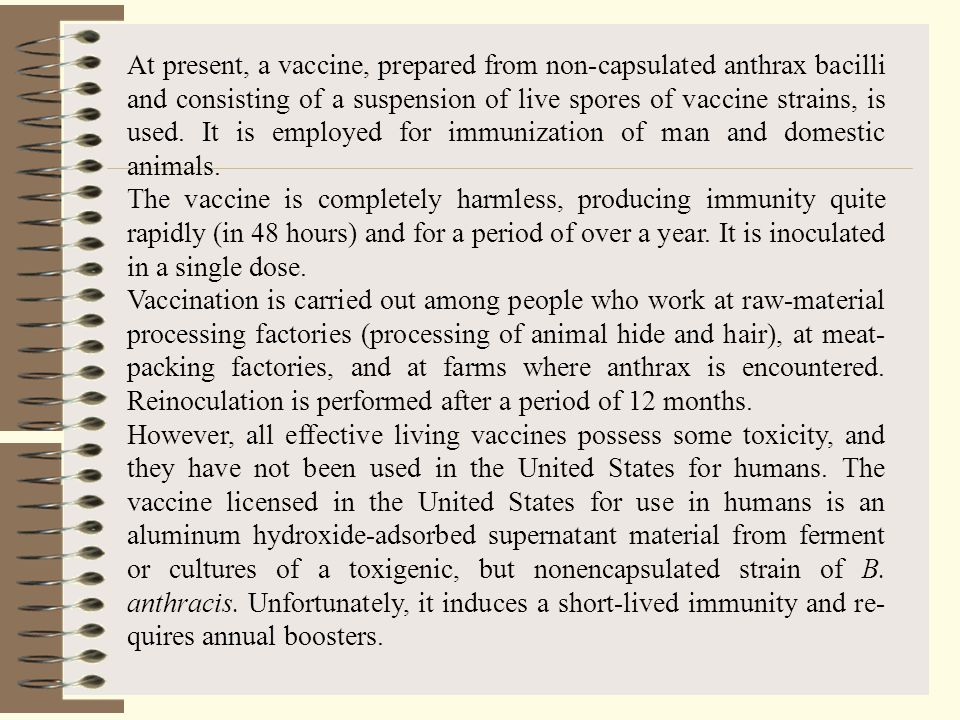 At present, a vaccine, prepared from non-capsulated anthrax bacilli and consisting of a suspension of live spores of vaccine strains, is used. It is employed for immunization of man and domestic animals.