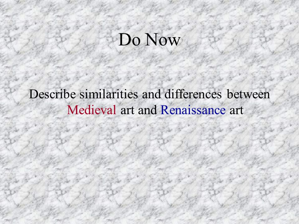 Do Now Describe similarities and differences between Medieval art and Renaissance art