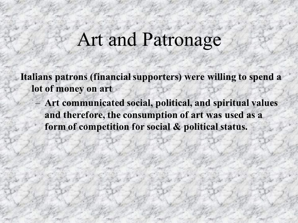 Art and Patronage Italians patrons (financial supporters) were willing to spend a lot of money on art.