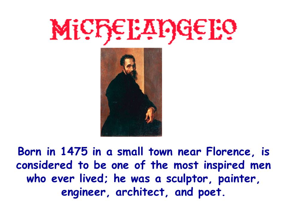 Born in 1475 in a small town near Florence, is considered to be one of the most inspired men who ever lived; he was a sculptor, painter, engineer, architect, and poet.